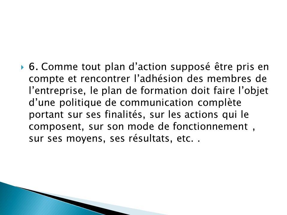 6. Comme tout plan d'action supposé être pris en compte et rencontrer l'adhésion des membres de l'entreprise, le plan de formation doit faire l'objet d'une politique de communication complète portant sur ses finalités, sur les actions qui le composent, sur son mode de fonctionnement , sur ses moyens, ses résultats, etc. .
