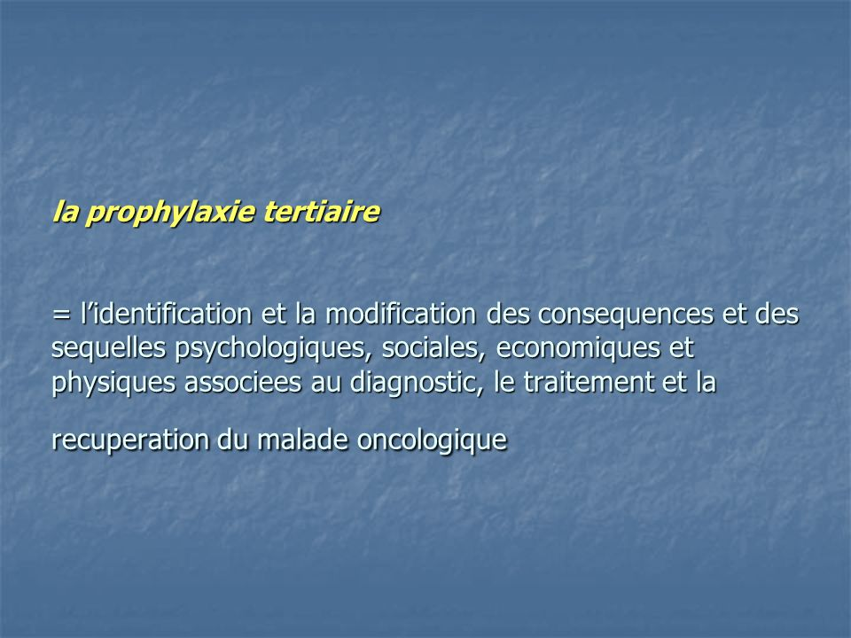 la prophylaxie tertiaire = l'identification et la modification des consequences et des sequelles psychologiques, sociales, economiques et physiques associees au diagnostic, le traitement et la recuperation du malade oncologique