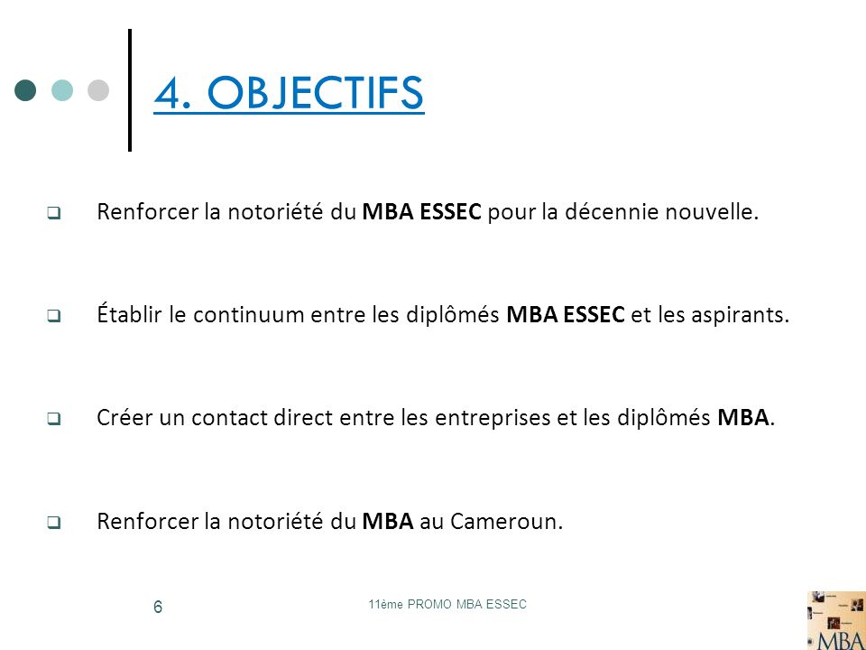 4. OBJECTIFS Renforcer la notoriété du MBA ESSEC pour la décennie nouvelle. Établir le continuum entre les diplômés MBA ESSEC et les aspirants.