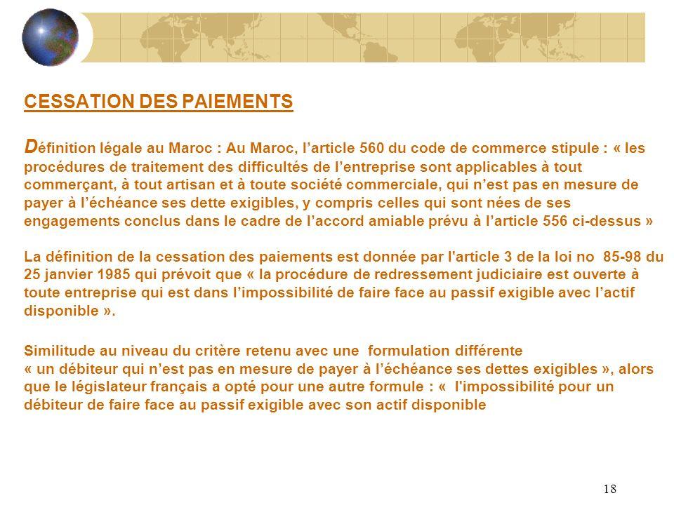CESSATION DES PAIEMENTS Définition légale au Maroc : Au Maroc, l'article 560 du code de commerce stipule : « les procédures de traitement des difficultés de l'entreprise sont applicables à tout commerçant, à tout artisan et à toute société commerciale, qui n'est pas en mesure de payer à l'échéance ses dette exigibles, y compris celles qui sont nées de ses engagements conclus dans le cadre de l'accord amiable prévu à l'article 556 ci-dessus » La définition de la cessation des paiements est donnée par l article 3 de la loi no 85-98 du 25 janvier 1985 qui prévoit que « la procédure de redressement judiciaire est ouverte à toute entreprise qui est dans l'impossibilité de faire face au passif exigible avec l'actif disponible ».