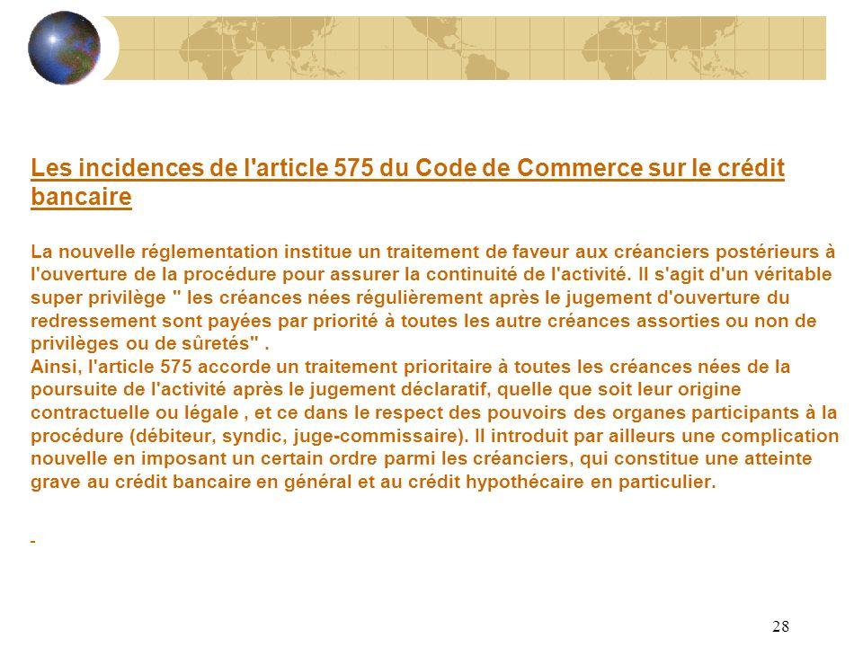 Les incidences de l article 575 du Code de Commerce sur le crédit bancaire La nouvelle réglementation institue un traitement de faveur aux créanciers postérieurs à l ouverture de la procédure pour assurer la continuité de l activité.