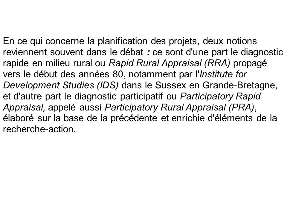 En ce qui concerne la planification des projets, deux notions reviennent souvent dans le débat : ce sont d une part le diagnostic rapide en milieu rural ou Rapid Rural Appraisal (RRA) propagé vers le début des années 80, notamment par l Institute for Development Studies (IDS) dans le Sussex en Grande-Bretagne, et d autre part le diagnostic participatif ou Participatory Rapid Appraisal, appelé aussi Participatory Rural Appraisal (PRA), élaboré sur la base de la précédente et enrichie d éléments de la recherche-action.