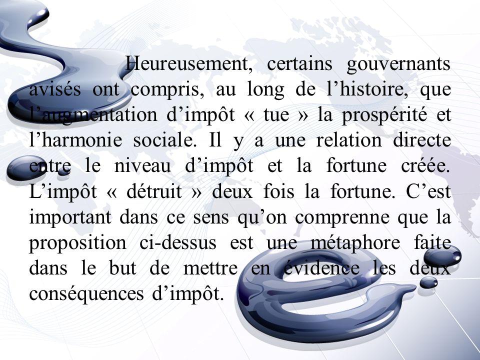 Heureusement, certains gouvernants avisés ont compris, au long de l'histoire, que l'augmentation d'impôt « tue » la prospérité et l'harmonie sociale.