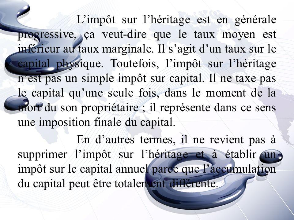 L'impôt sur l'héritage est en générale progressive, ça veut-dire que le taux moyen est inférieur au taux marginale.