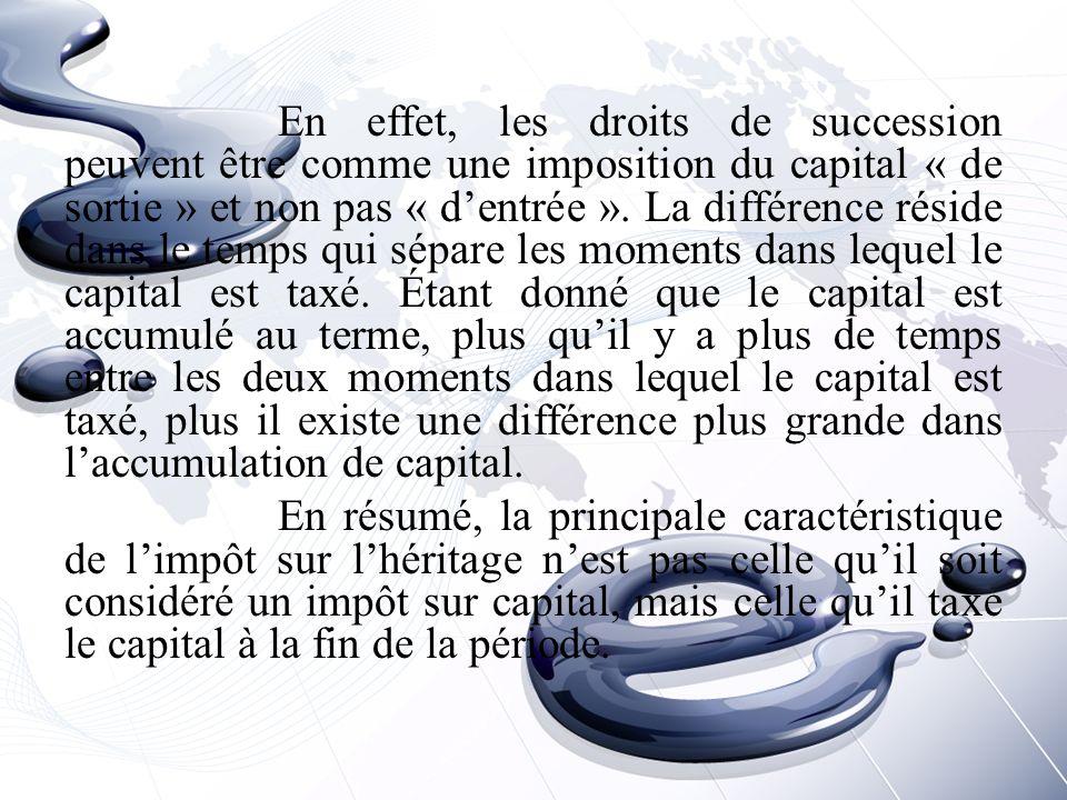 En effet, les droits de succession peuvent être comme une imposition du capital « de sortie » et non pas « d'entrée ».
