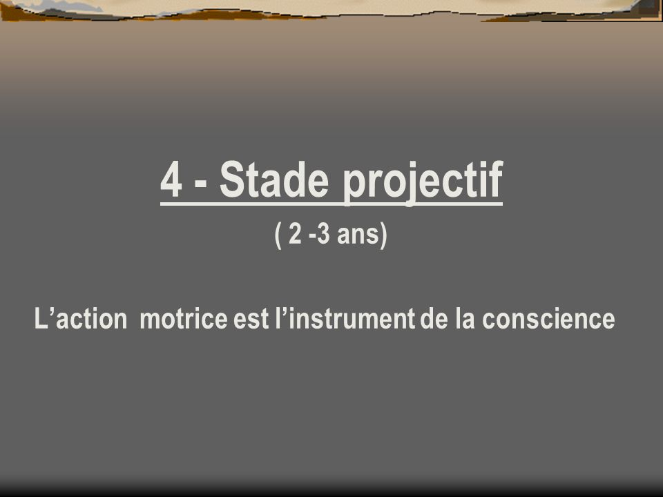 4 - Stade projectif ( 2 -3 ans)