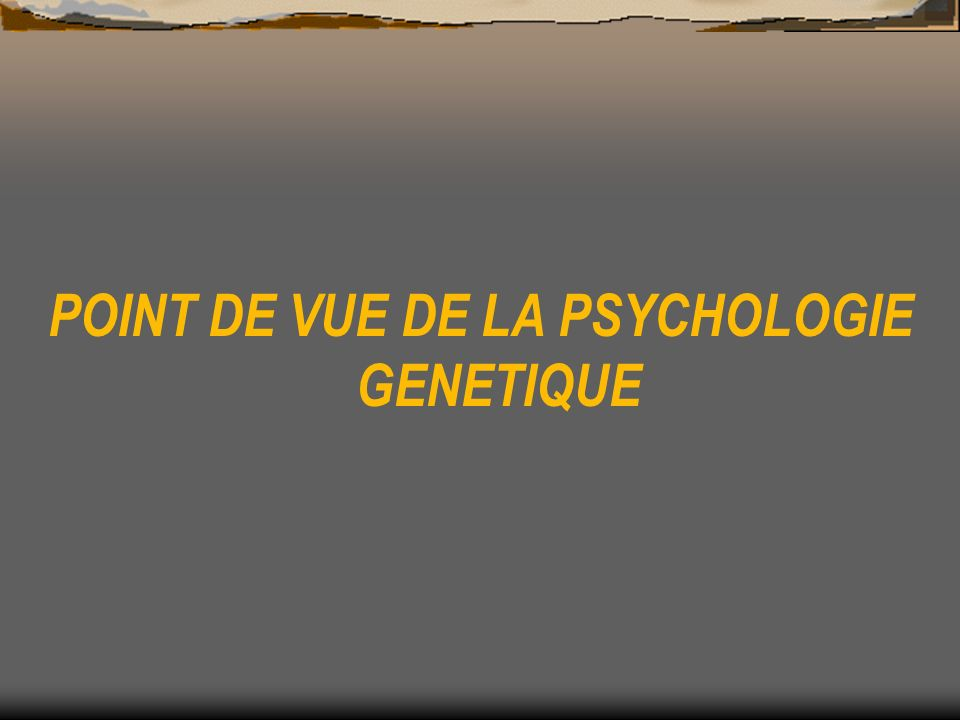POINT DE VUE DE LA PSYCHOLOGIE GENETIQUE