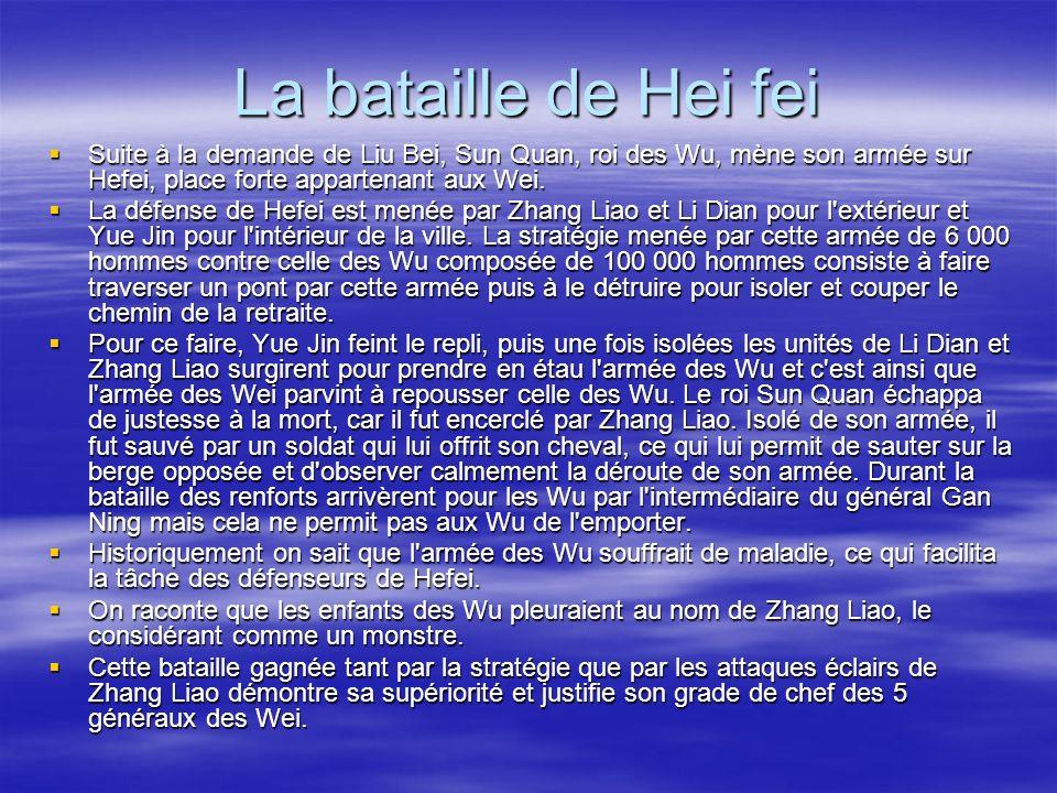 La bataille de Hei fei Suite à la demande de Liu Bei, Sun Quan, roi des Wu, mène son armée sur Hefei, place forte appartenant aux Wei.