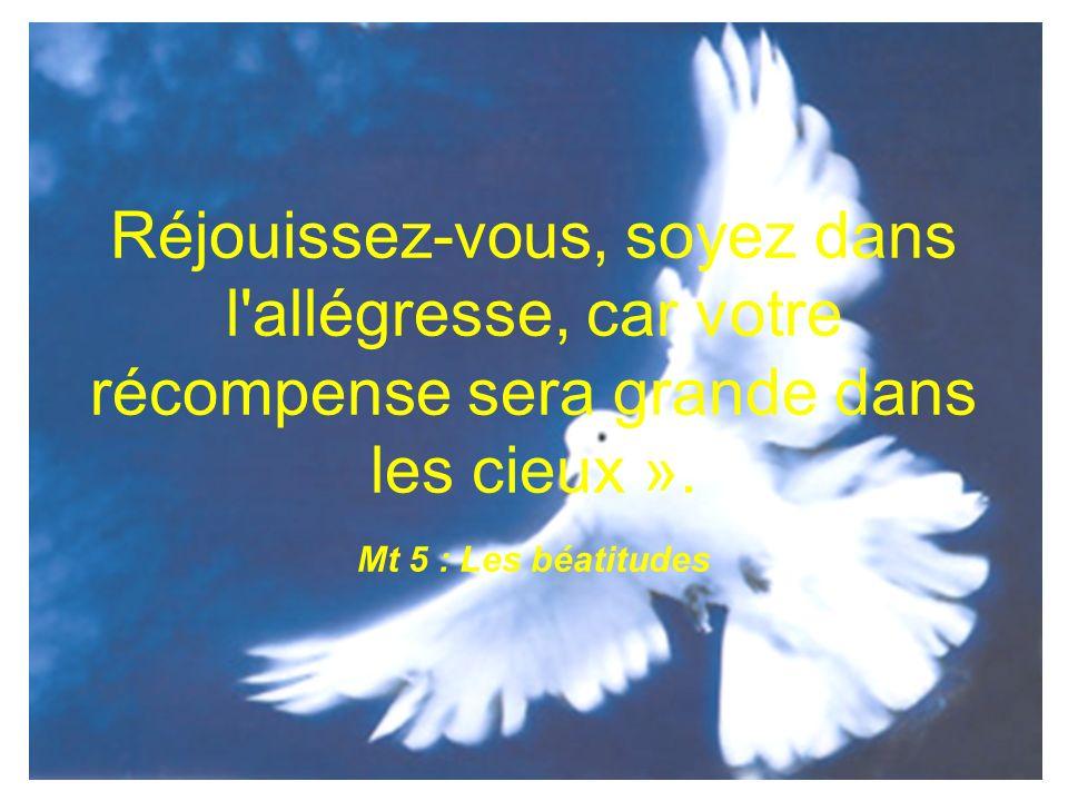 Réjouissez-vous, soyez dans l allégresse, car votre récompense sera grande dans les cieux ».