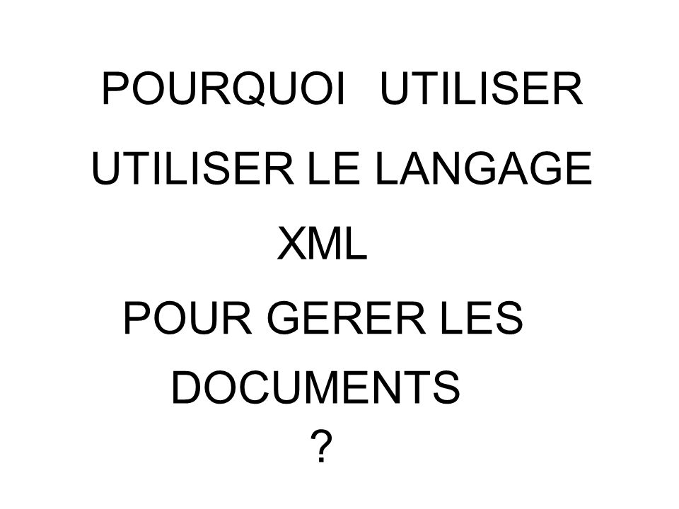 POURQUOI UTILISER UTILISER LE LANGAGE XML POUR GERER LES DOCUMENTS