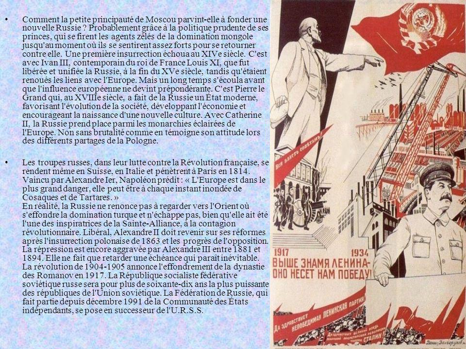 Comment la petite principauté de Moscou parvint-elle à fonder une nouvelle Russie Probablement grâce à la politique prudente de ses princes, qui se firent les agents zélés de la domination mongole jusqu au moment où ils se sentirent assez forts pour se retourner contre elle. Une première insurrection échoua au XIVe siècle. C est avec Ivan III, contemporain du roi de France Louis XI, que fut libérée et unifiée la Russie, à la fin du XVe siècle, tandis qu étaient renoués les liens avec l Europe. Mais un long temps s écoula avant que l influence européenne ne devint prépondérante. C est Pierre le Grand qui, au XVIIIe siècle, a fait de la Russie un État moderne, favorisant l évolution de la société, développant l économie et encourageant la naissance d une nouvelle culture. Avec Catherine II, la Russie prend place parmi les monarchies éclairées de l Europe. Non sans brutalité comme en témoigne son attitude lors des différents partages de la Pologne.