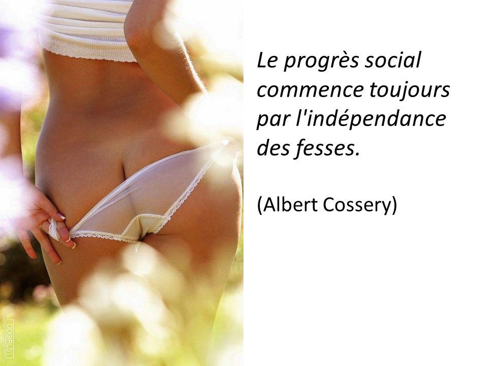 Le progrès social commence toujours par l indépendance des fesses.