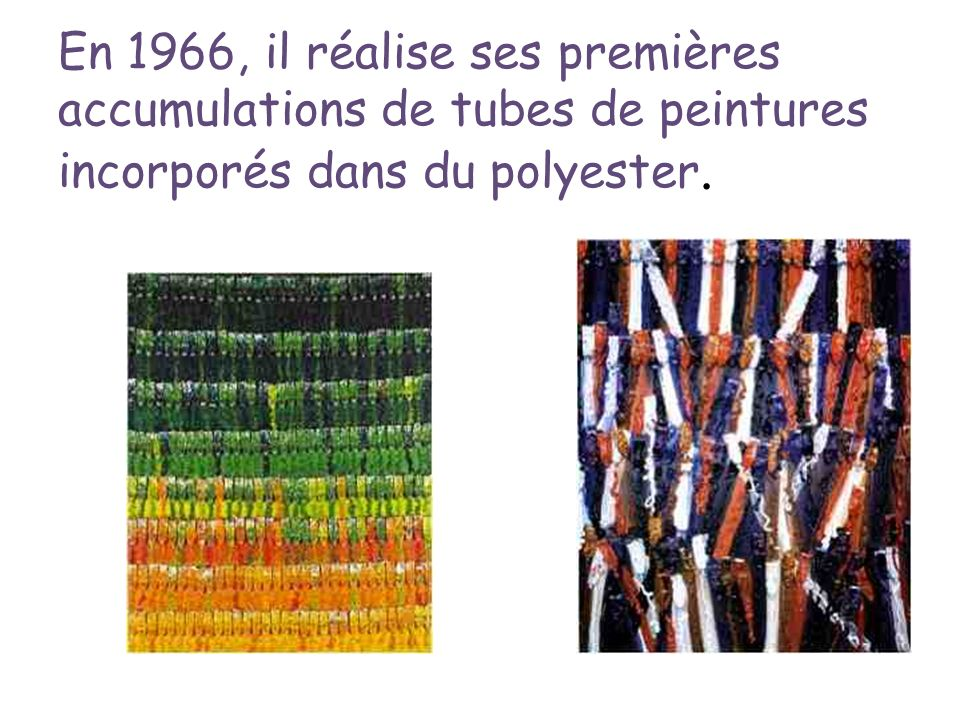 En 1966, il réalise ses premières accumulations de tubes de peintures incorporés dans du polyester.