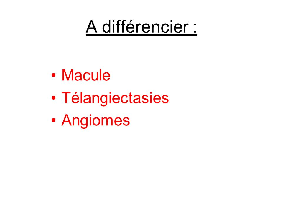 A différencier : Macule Télangiectasies Angiomes