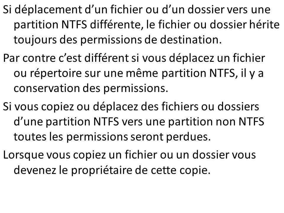 Si déplacement d'un fichier ou d'un dossier vers une partition NTFS différente, le fichier ou dossier hérite toujours des permissions de destination. Par contre c'est différent si vous déplacez un fichier ou répertoire sur une même partition NTFS, il y a conservation des permissions. Si vous copiez ou déplacez des fichiers ou dossiers d'une partition NTFS vers une partition non NTFS toutes les permissions seront perdues. Lorsque vous copiez un fichier ou un dossier vous devenez le propriétaire de cette copie.