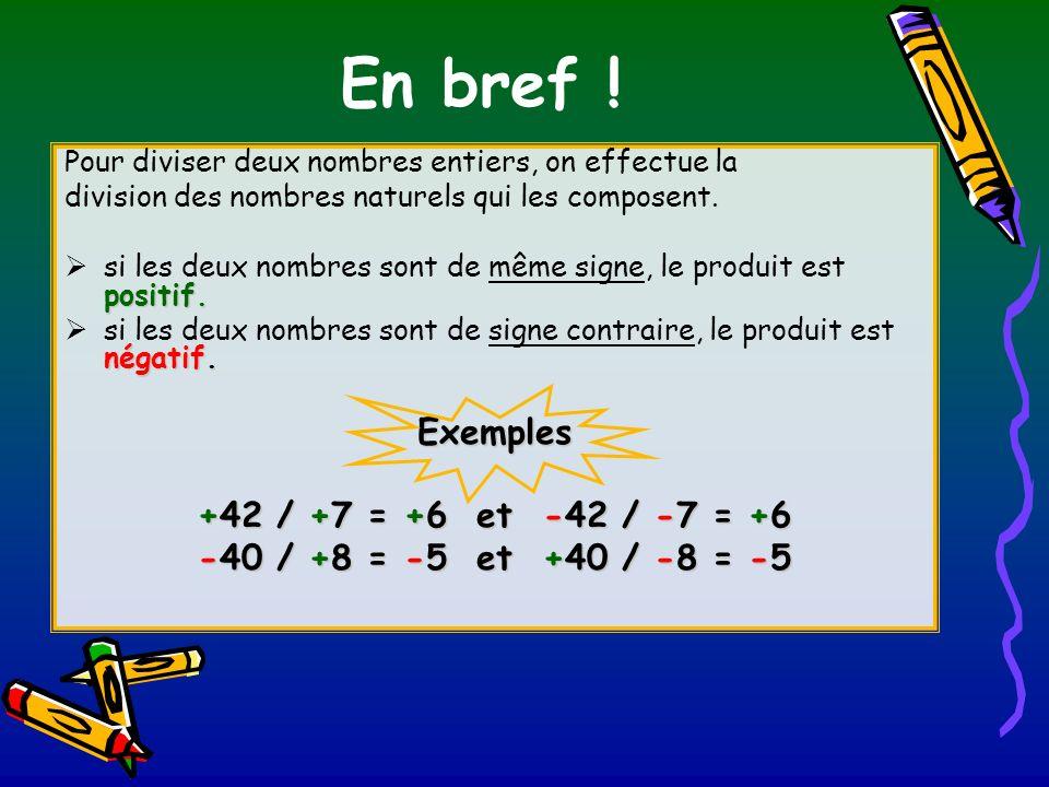 En bref ! Exemples +42 / +7 = +6 et -42 / -7 = +6