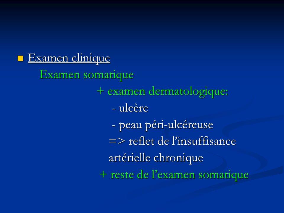 Examen clinique Examen somatique. + examen dermatologique: - ulcère. - peau péri-ulcéreuse. => reflet de l'insuffisance.