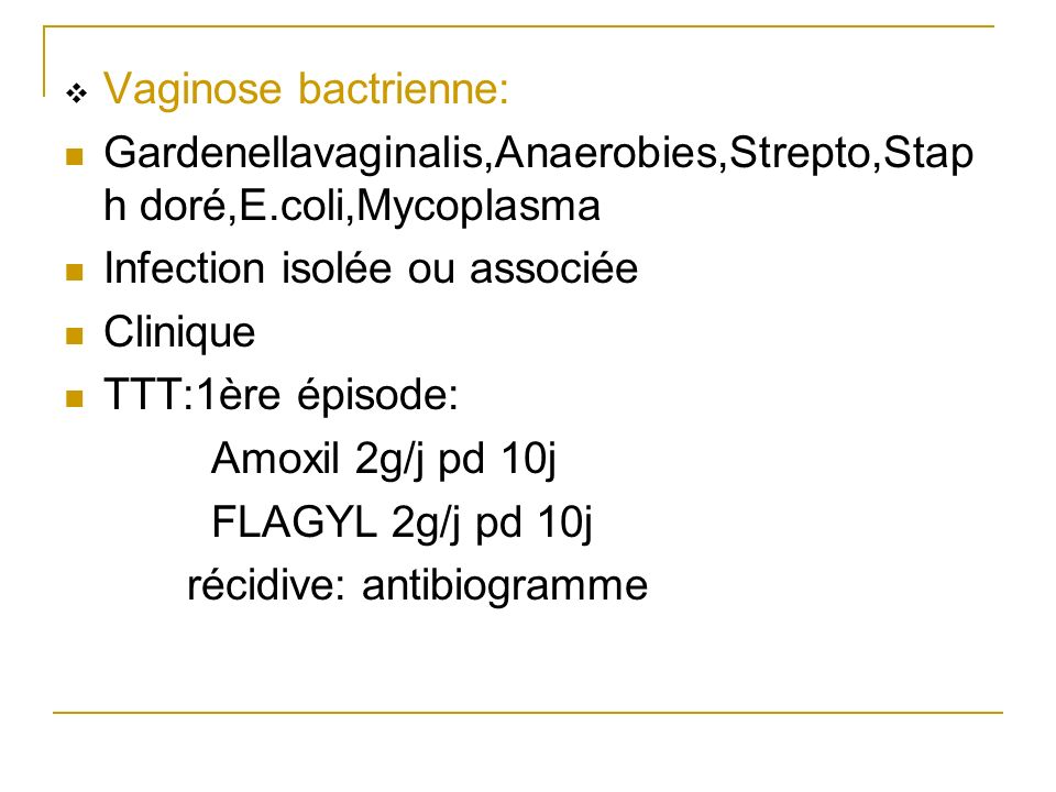 Vaginose bactrienne: Gardenellavaginalis,Anaerobies,Strepto,Staph doré,E.coli,Mycoplasma. Infection isolée ou associée.