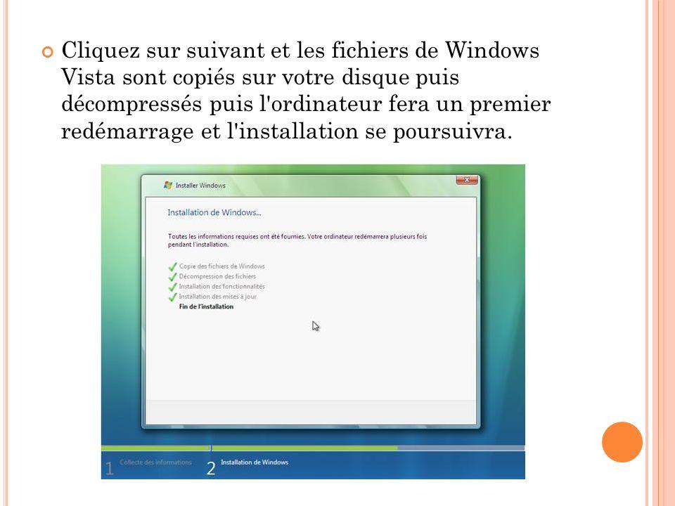 Cliquez sur suivant et les fichiers de Windows Vista sont copiés sur votre disque puis décompressés puis l ordinateur fera un premier redémarrage et l installation se poursuivra.