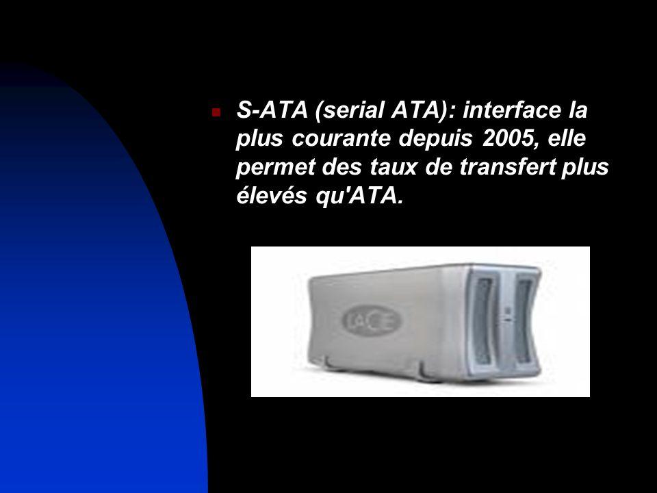 S-ATA (serial ATA): interface la plus courante depuis 2005, elle permet des taux de transfert plus élevés qu ATA.