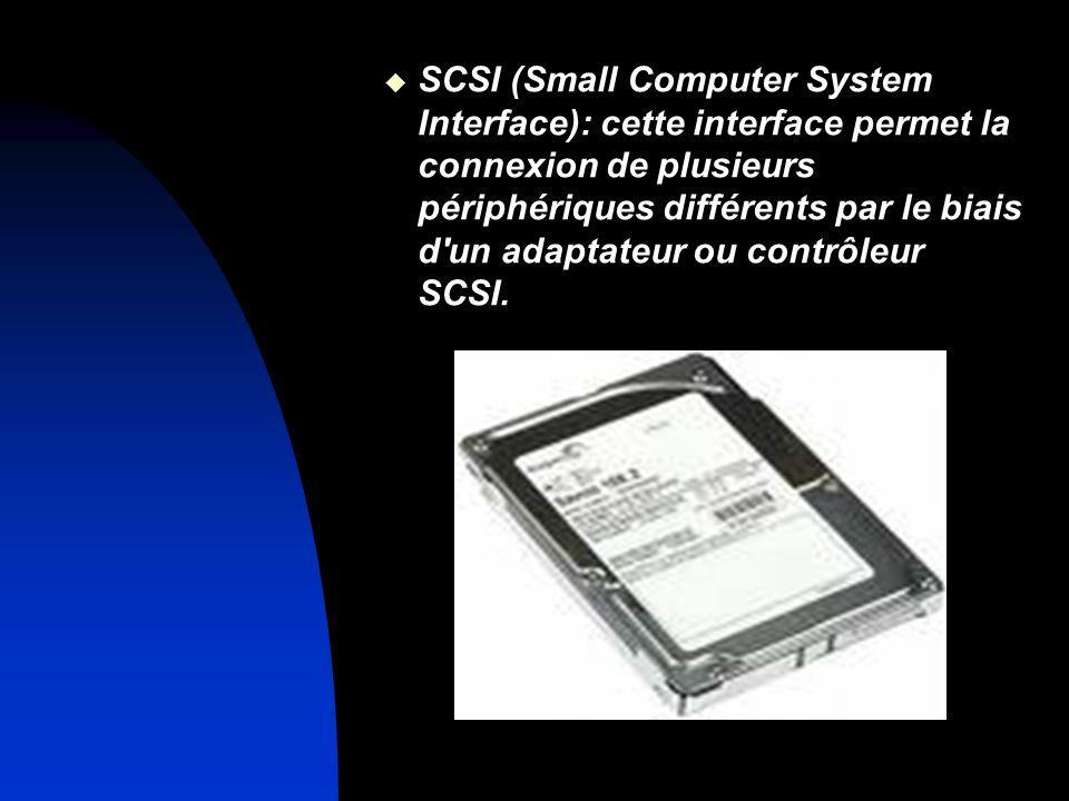 SCSI (Small Computer System Interface): cette interface permet la connexion de plusieurs périphériques différents par le biais d un adaptateur ou contrôleur SCSI.