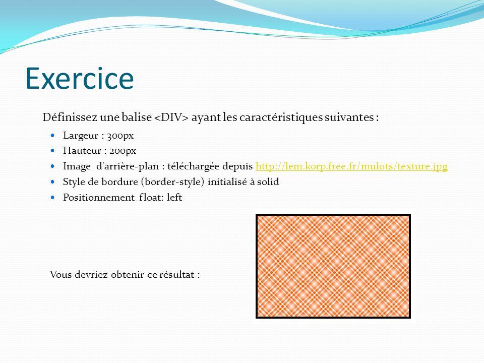 Exercice Définissez une balise <DIV> ayant les caractéristiques suivantes : Largeur : 300px. Hauteur : 200px.