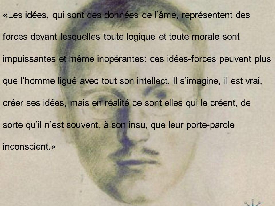 «Les idées, qui sont des données de l'âme, représentent des forces devant lesquelles toute logique et toute morale sont impuissantes et même inopérantes: ces idées-forces peuvent plus que l'homme ligué avec tout son intellect.