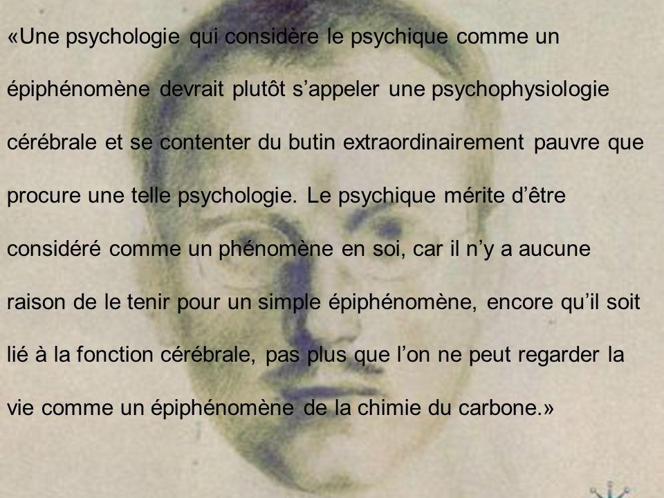 «Une psychologie qui considère le psychique comme un épiphénomène devrait plutôt s'appeler une psychophysiologie cérébrale et se contenter du butin extraordinairement pauvre que procure une telle psychologie.