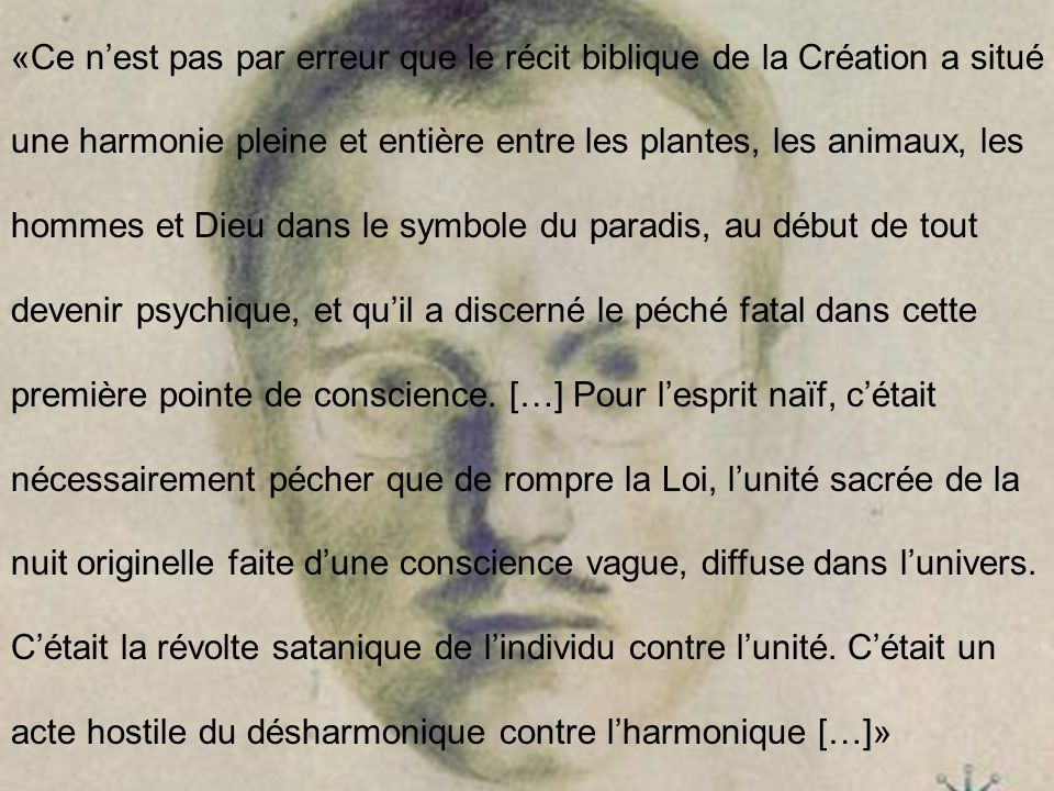 «Ce n'est pas par erreur que le récit biblique de la Création a situé une harmonie pleine et entière entre les plantes, les animaux, les hommes et Dieu dans le symbole du paradis, au début de tout devenir psychique, et qu'il a discerné le péché fatal dans cette première pointe de conscience.