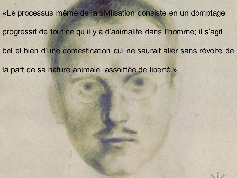 «Le processus même de la civilisation consiste en un domptage progressif de tout ce qu'il y a d'animalité dans l'homme; il s'agit bel et bien d'une domestication qui ne saurait aller sans révolte de la part de sa nature animale, assoiffée de liberté.»