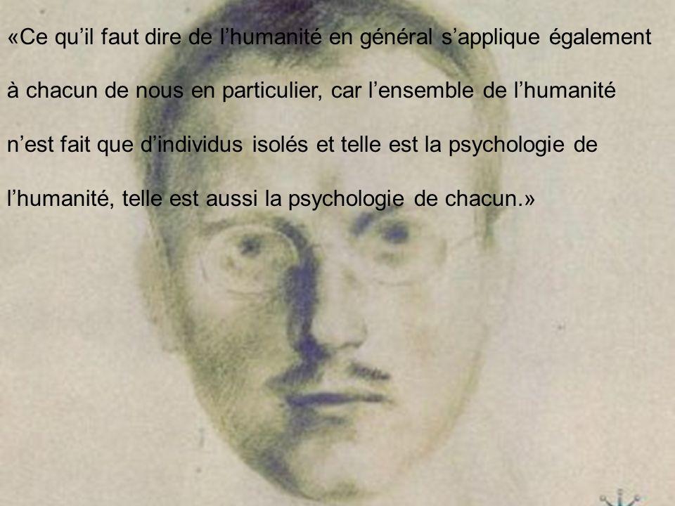 «Ce qu'il faut dire de l'humanité en général s'applique également à chacun de nous en particulier, car l'ensemble de l'humanité n'est fait que d'individus isolés et telle est la psychologie de l'humanité, telle est aussi la psychologie de chacun.»