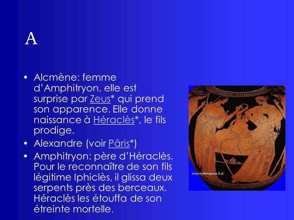 A Alcmène: femme d'Amphitryon, elle est surprise par Zeus* qui prend son apparence. Elle donne naissance à Héraclès*, le fils prodige.