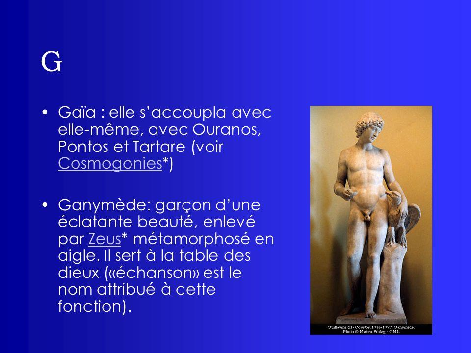 G Gaïa : elle s'accoupla avec elle-même, avec Ouranos, Pontos et Tartare (voir Cosmogonies*)