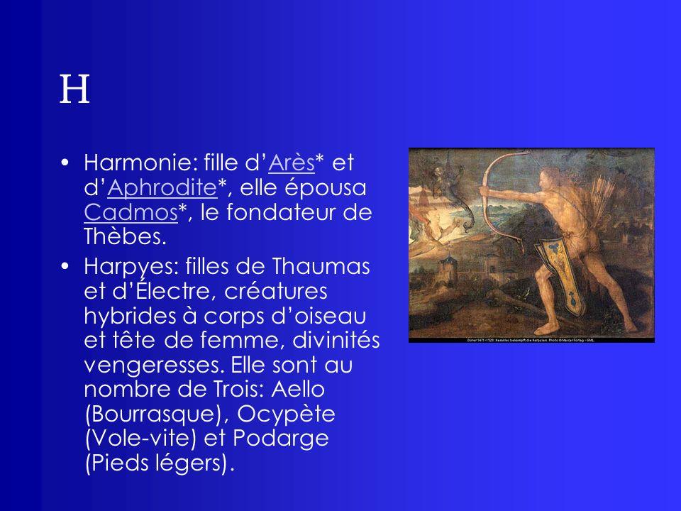 H Harmonie: fille d'Arès* et d'Aphrodite*, elle épousa Cadmos*, le fondateur de Thèbes.