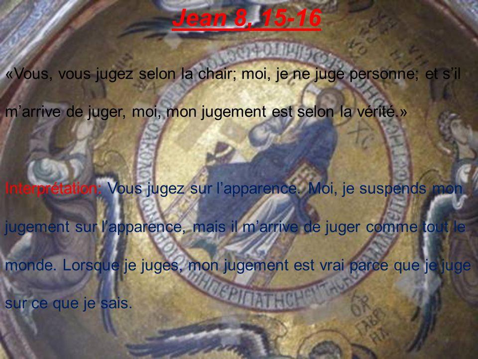 Jean 8, 15-16 «Vous, vous jugez selon la chair; moi, je ne juge personne; et s'il m'arrive de juger, moi, mon jugement est selon la vérité.»