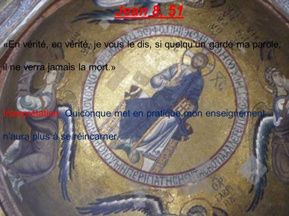 Jean 8, 51 «En vérité, en vérité, je vous le dis, si quelqu'un garde ma parole, il ne verra jamais la mort.»