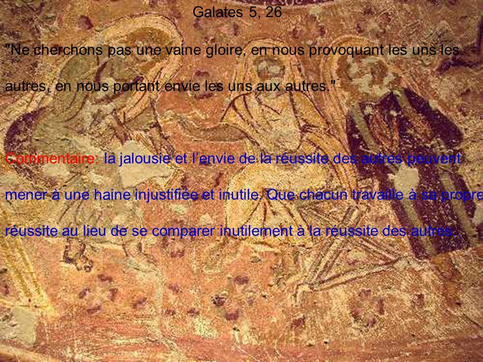 Galates 5, 26 Ne cherchons pas une vaine gloire, en nous provoquant les uns les autres, en nous portant envie les uns aux autres.