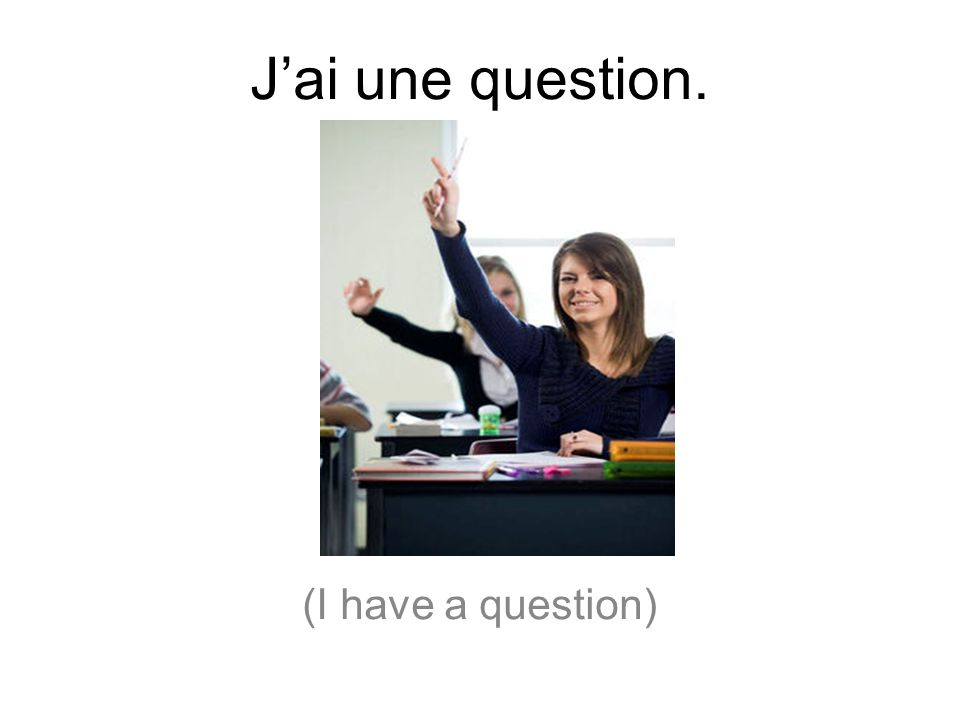 J'ai une question. (I have a question)