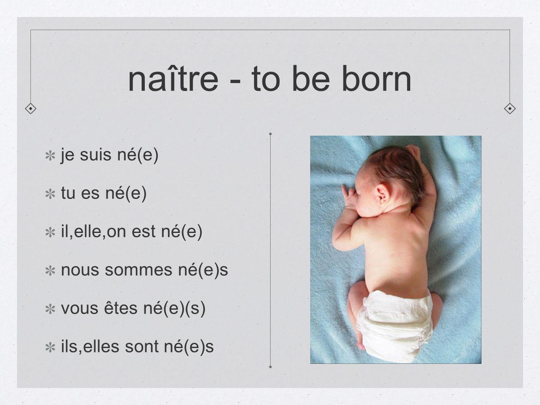 naître - to be born je suis né(e) tu es né(e) il,elle,on est né(e)