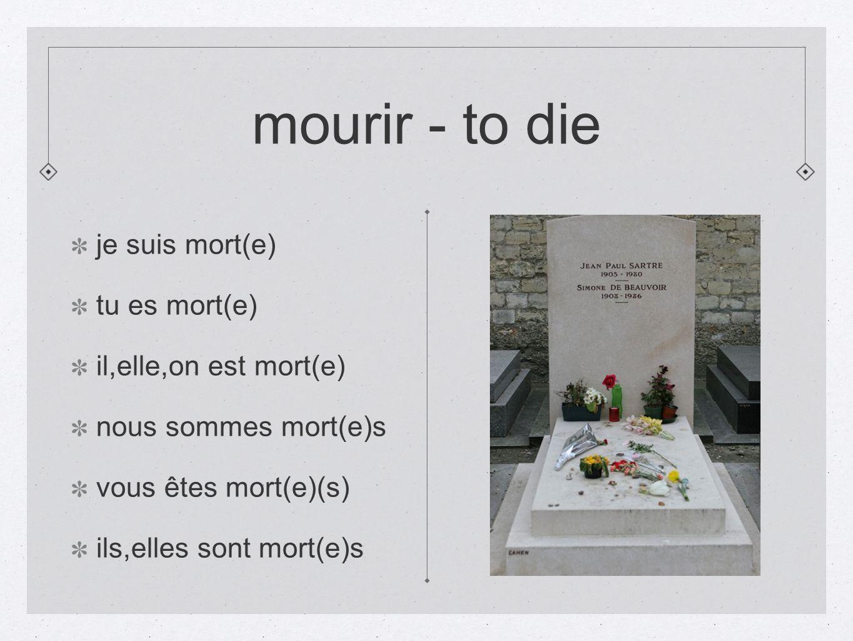 mourir - to die je suis mort(e) tu es mort(e) il,elle,on est mort(e)