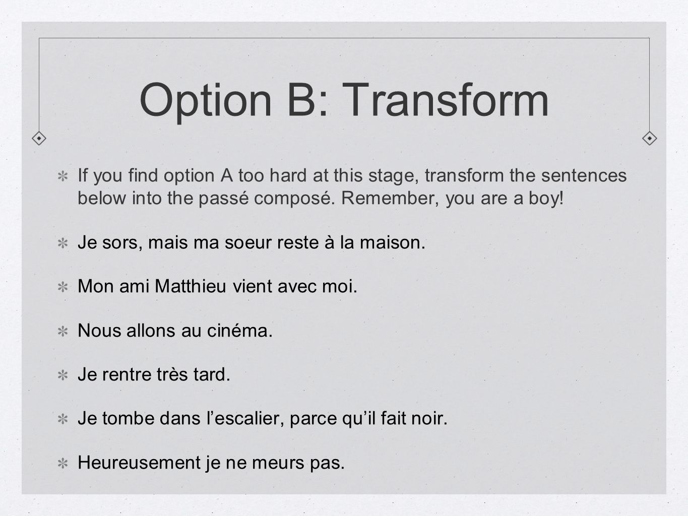 Option B: TransformIf you find option A too hard at this stage, transform the sentences below into the passé composé. Remember, you are a boy!