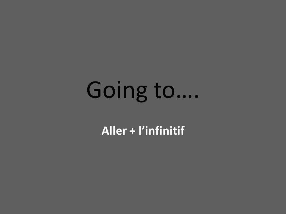Going to…. Aller + l'infinitif