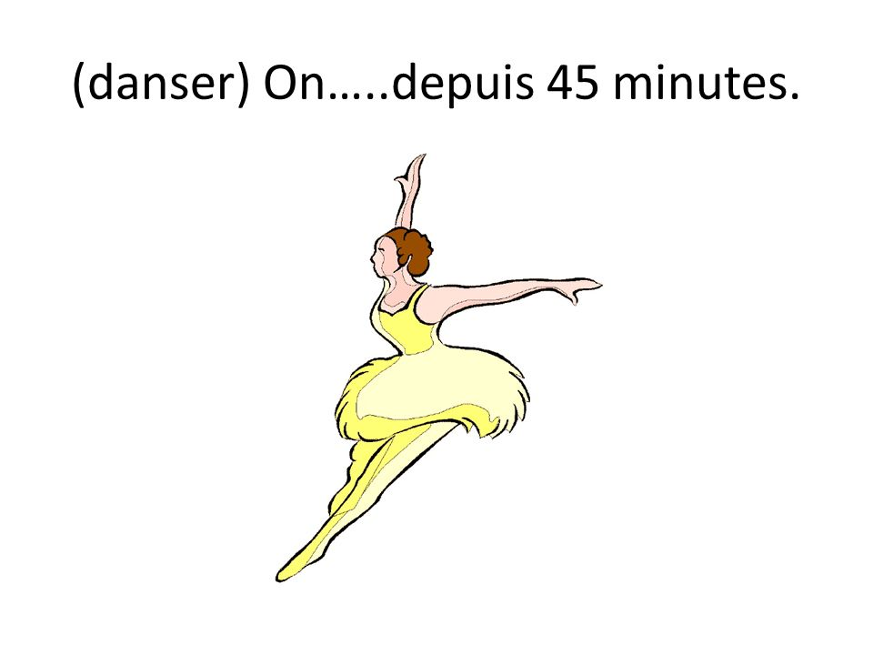 (danser) On…..depuis 45 minutes.