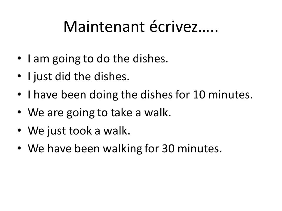Maintenant écrivez….. I am going to do the dishes.