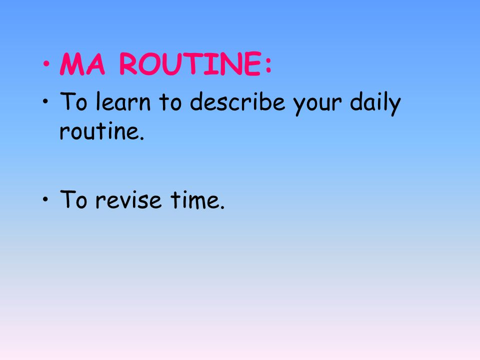 MA ROUTINE: To learn to describe your daily routine. To revise time.