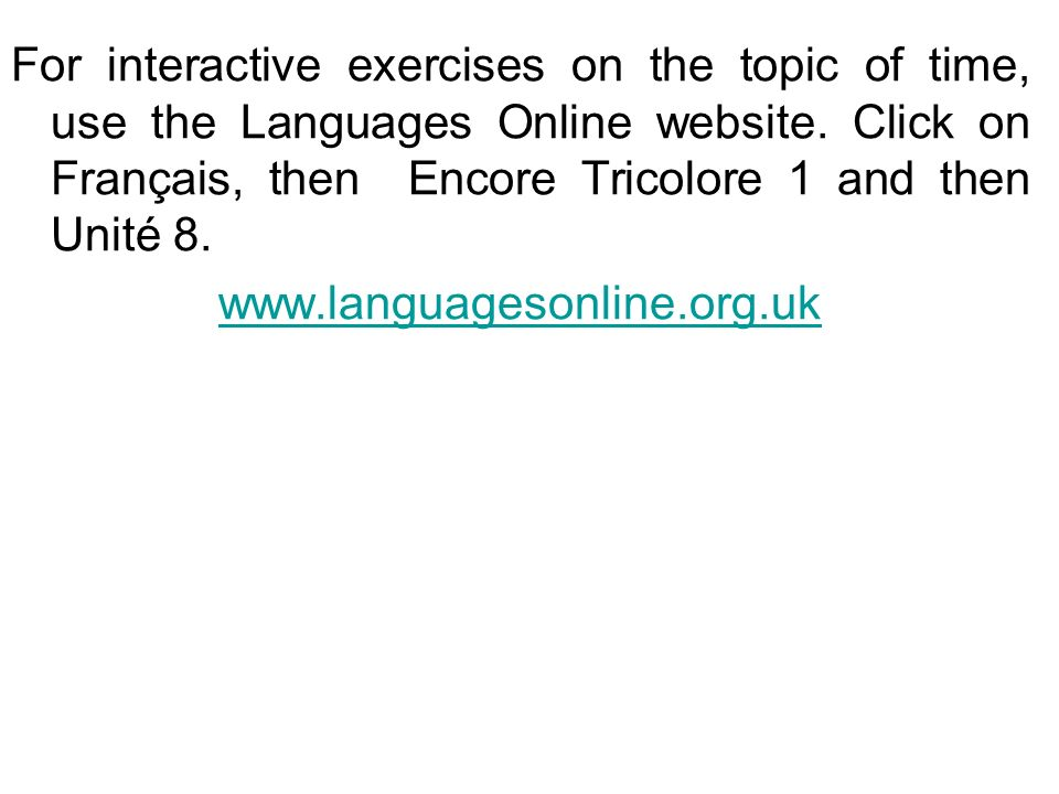 For interactive exercises on the topic of time, use the Languages Online website. Click on Français, then Encore Tricolore 1 and then Unité 8.