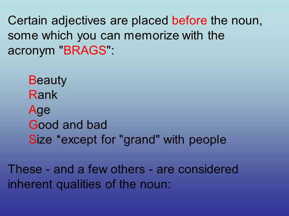 Certain adjectives are placed before the noun, some which you can memorize with the acronym BRAGS : Beauty Rank Age Good and bad Size *except for grand with people These - and a few others - are considered inherent qualities of the noun: