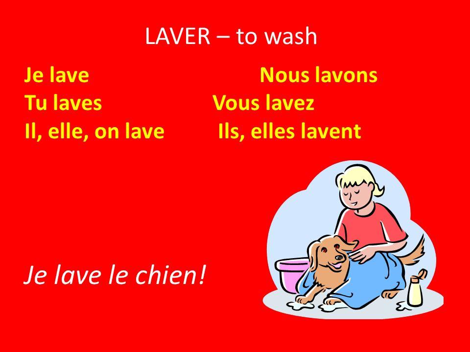 Je lave le chien! LAVER – to wash Je lave Nous lavons