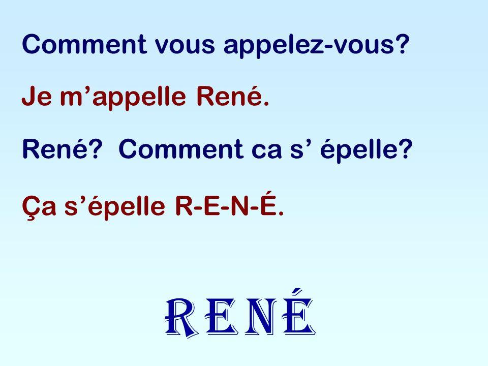 R E N é Comment vous appelez-vous Je m'appelle René.