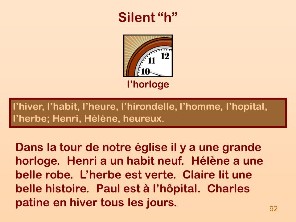 Silent h l'horloge. l'hiver, l'habit, l'heure, l'hirondelle, l'homme, l'hopital, l'herbe; Henri, Hélène, heureux.